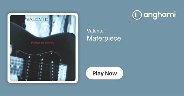 Valente - Materpiece | Play for free on Anghami