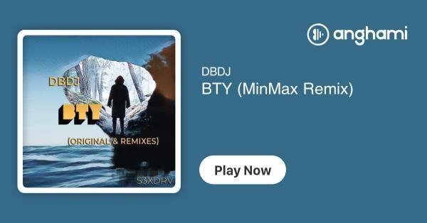 DBDJ - BTY (MinMax Remix) | Play for free on Anghami