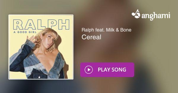 Ralph feat  Milk & Bone - Cereal | Play for free on Anghami