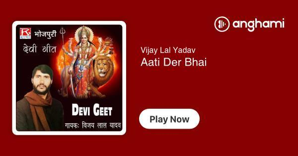 Vijay Lal Yadav - Aati Der Bhai | Play for free on Anghami