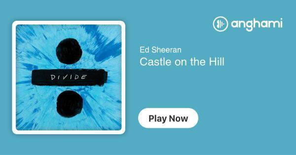 Ed Sheeran - Castle on the Hill | Play for free on Anghami