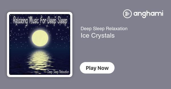 Deep Sleep Relaxation - Ice Crystals | Play for free on Anghami