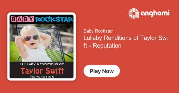 Baby Rockstar Lullaby Renditions Of Taylor Swift Reputation Play On Anghami